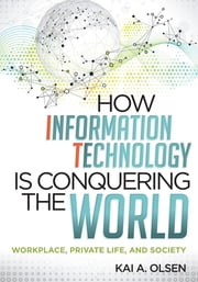 How Information Technology Is Conquering the World - Workplace, Private Life, and Society ebook by Kai A. Olsen