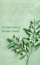 Shortcuts to Inner Peace - 70 Simple Paths to Everyday Serenity ebook by Ashley Davis Bush