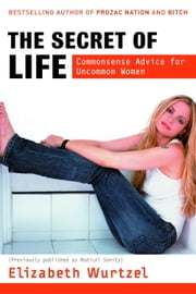 The Secret of Life - Commonsense Advice for the Uncommon Woman ebook by Elizabeth Wurtzel