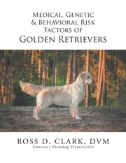 Medical, Genetic & Behavioral Risk Factors of Golden Retrievers ebook by ROSS D. CLARK DVM