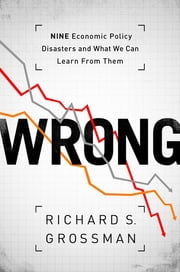 WRONG - Nine Economic Policy Disasters and What We Can Learn from Them ebook by Richard S. Grossman