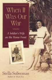 When It Was Our War - A Soldier's Wife on the Home Front ebook by Stella Suberman