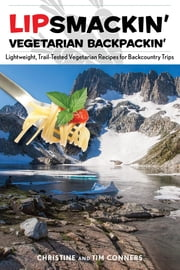 Lipsmackin' Vegetarian Backpackin' - Lightweight, Trail-Tested Vegetarian Recipes for Backcountry Trips ebook by Christine Conners,Tim Conners