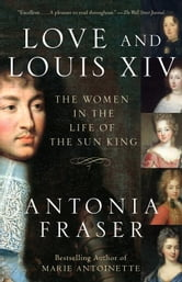 Love and Louis XIV - The Women in the Life of the Sun King ebook by Antonia Fraser