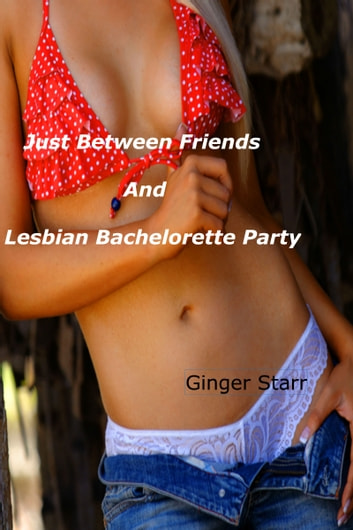 Just Between Friends and Lesbian Bachelorette Party ebook by Ginger Starr