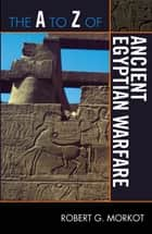 The A to Z of Ancient Egyptian Warfare ebook by