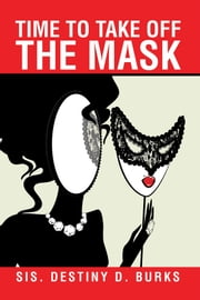 Time to Take off the Mask ebook by Sis. Destiny D. Burks
