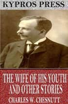 The Wife of his Youth and Other Stories of the Color Line ebook by Charles W. Chesnutt