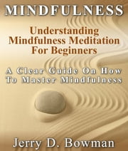 Mindfulness: Understanding Mindfulness Meditation For Beginners : A Clear Guide On How To Master Mindfulness ebook by Jerry D Bowman