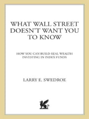 What Wall Street Doesn't Want You to Know - How You Can Build Real Wealth Investing in Index Funds ebook by Larry E. Swedroe