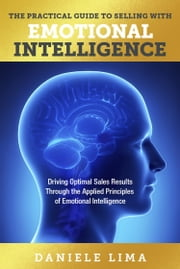 The Practical Guide to Selling with Emotional Intelligence - Driving Optimal Sales Results through the Applied Principles of Emotional Intelligence ebook by Daniele Lima