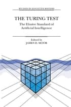The Turing Test - The Elusive Standard of Artificial Intelligence ebook by James H. Moor