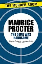The Devil Was Handsome ebook by Maurice Procter