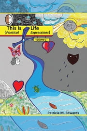 This Is Life - Poetical Expressions Vol. I ebook by Patricia M. Edwards