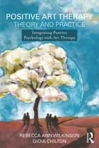 Positive Art Therapy Theory and Practice - Integrating Positive Psychology with Art Therapy ebook by Rebecca Ann Wilkinson, Gioia Chilton