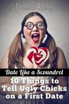 Date Like A Scoundrel: 10 Things to Tell Ugly Chicks on a First Date ebook by Donald Rump
