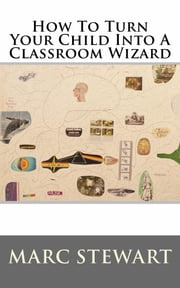 How To Turn Your Child Into A Classroom Wizard ebook by Marc Stewart