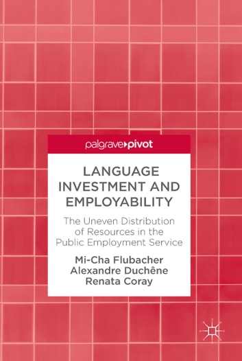 Language Investment and Employability - The Uneven Distribution of Resources in the Public Employment Service ebook by Mi-Cha Flubacher,Alexandre Duchêne,Renata Coray