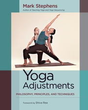 Yoga Adjustments - Philosophy, Principles, and Techniques ebook by Mark Stephens,Shiva Rea