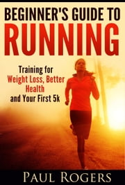 Beginner's Guide to Running: Training for Weight Loss, Better Health and Your First 5k ebook by Paul Rogers
