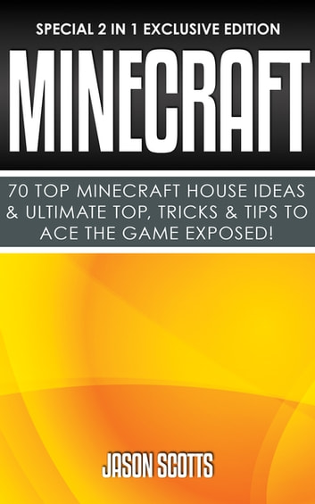 Minecraft : 70 Top Minecraft House Ideas & Ultimate Top, Tricks & Tips To Ace The Game Exposed! - (Special 2 In 1 Exclusive Edition) ebook by Jason Scotts