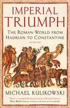Imperial Triumph - The Roman World from Hadrian to Constantine (AD 138–363) ebook by