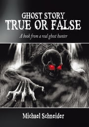 Ghost Story True or False - A book from a real ghost hunter ebook by Michael Schneider