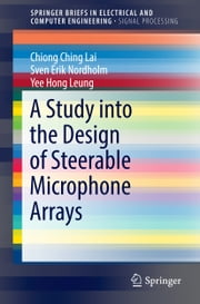 A Study into the Design of Steerable Microphone Arrays ebook by Chiong Ching Lai, Sven Erik Nordholm, Yee Hong Leung