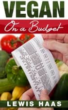 Vegan on a Budget: Making Veganism an Affordable Lifestyle ebook by Lewis Haas