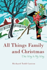 All Things Family and Christmas - This Way Is My Way ebook by Richard Todd Canton