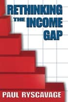 Rethinking the Income Gap - The Second Middle Class Revolution ebook by Paul Ryscavage