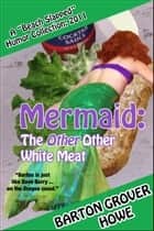 Mermaid—The Other Other White Meat: A Beach Slapped Humor Collection (2011) ebook by Barton Grover Howe