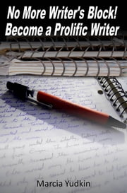 No More Writer's Block! Become a Prolific Writer ebook by Marcia Yudkin