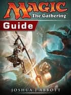 Magic The Gathering Guide ebook by Joshua J Abbott