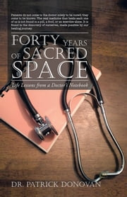 FORTY YEARS OF SACRED SPACE - Life Lessons from a Doctor's Notebook ebook by Dr. Patrick Donovan