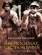 Aboriginal Victorians - A history since 1800 ebook by Richard Broome