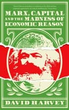 Marx, Capital and the Madness of Economic Reason ebook by David Harvey