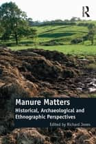 Manure Matters - Historical, Archaeological and Ethnographic Perspectives ebook by Richard Jones