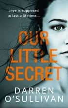 Our Little Secret: The Most Gripping Debut Psychological Thriller You'll Read This Year ebook by Darren O'Sullivan
