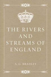 The Rivers and Streams of England ebook by A. G. Bradley