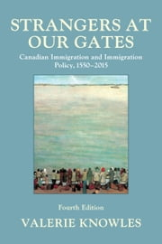 Strangers at Our Gates - Canadian Immigration and Immigration Policy, 1550–2015 ebook by Valerie Knowles