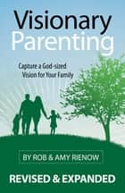 Visionary Parenting Revised and Expanded Edition - Capturing a God-Sized Vision for Your Family ebook by Rob Rienow, Amy Rienow