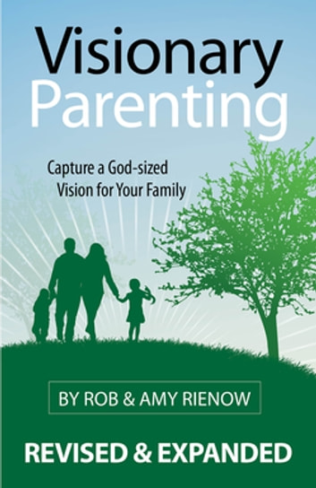 Visionary Parenting Revised and Expanded Edition - Capturing a God-Sized Vision for Your Family ebook by Rob Rienow,Amy Rienow