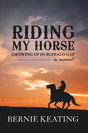 Riding My Horse - Growing up in Buffalo Gap ebook by Bernie Keating