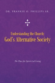 Understanding the Church: God's Alternative Society - The Place for Spirit-Led Living ebook by Dr. Frankie O. Phillips Sr.