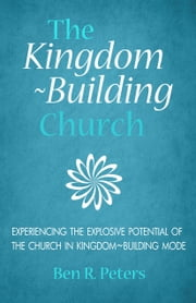 The Kingdom-Building Church: Experiencing the Explosive Potential of the Church in Kingdom-Building Mode ebook by Ben Peters