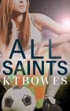 All Saints ebook by K T Bowes