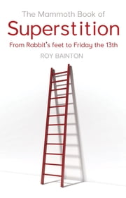 The Mammoth Book of Superstition - From Rabbit's Feet to Friday the 13th ebook by Roy Bainton