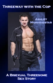 Threeway with the Cop - A Bisexual Threesome Sex Story ebook by Ashley Morningstar