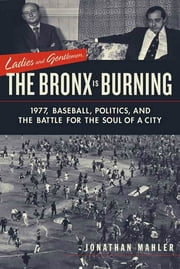 Ladies and Gentlemen, the Bronx Is Burning - 1977, Baseball, Politics, and the Battle for the Soul of a City ebook by Jonathan Mahler